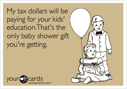 My tax dollars will be paying for your kids' education.That's the only baby shower gift you're getting.