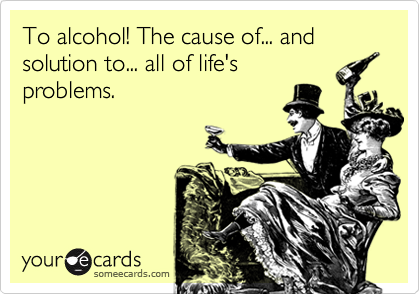 To alcohol! The cause of... and solution to... all of life's problems.