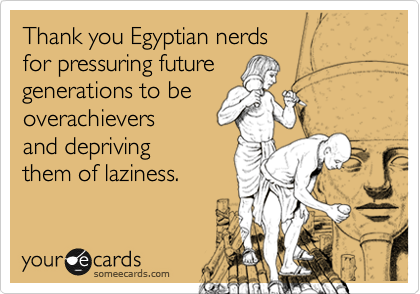 Thank you Egyptian nerds  for pressuring future generations to be overachievers and depriving them of laziness.