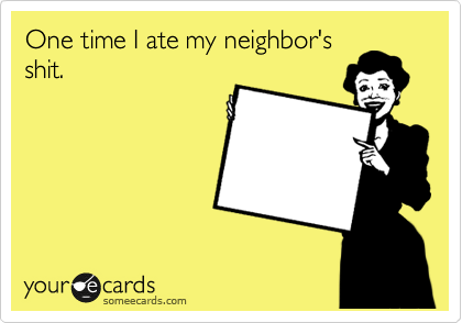 One time I ate my neighbor's shit.
