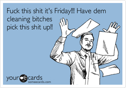 Fuck this shit it's Friday!!! Have dem cleaning bitches pick this shit up!!