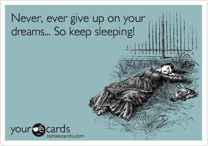 Never, ever give up on your dreams... So keep sleeping!