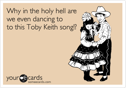 Why in the holy hell are we even dancing to to this Toby Keith song!?
