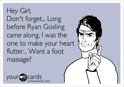 Hey Girl, Don't forget... Long before Ryan Gosling came along, I was the one to make your heart flutter... Want a foot massage?