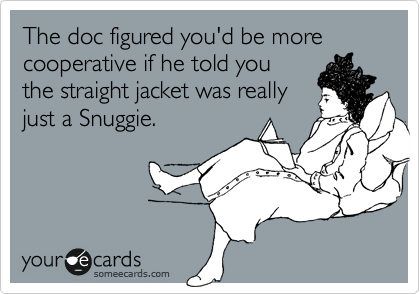 The doc figured you'd be more cooperative if he told you the straight jacket was really just a Snuggie.