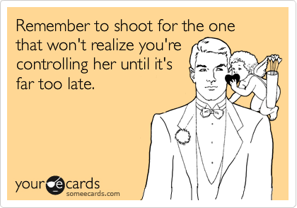 Remember to shoot for the one that won't realize you're controlling her until it's far too late.