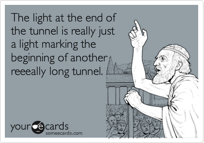 The light at the end of the tunnel is really just a light marking the beginning of another reeeally long tunnel.