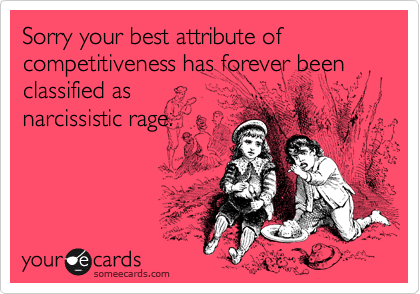 Sorry your best attribute of competitiveness has forever been classified as narcissistic rage.