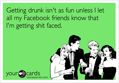 Getting drunk isn't as fun unless I let all my Facebook friends know that I'm getting shit faced.