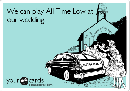 We can play All Time Low at our wedding.