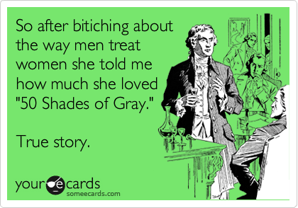 "So after bitiching about the way men treat women she told me how much she loved ""50 Shades of Gray.""  True story."