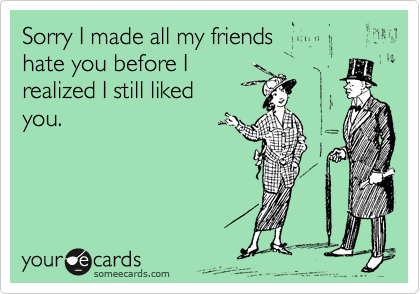 Sorry I made all my friends hate you before I  realized I still liked  you.