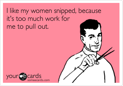 I like my women snipped, because it's too much work for me to pull out.