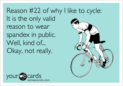 Reason %2322 of why I like to cycle:    It is the only valid reason to wear spandex in public.    Well, kind of...       Okay, not really.