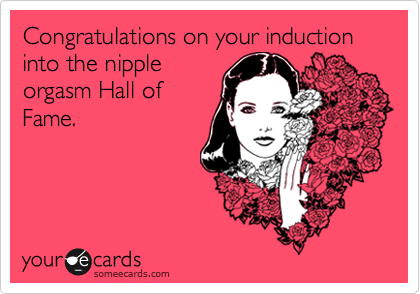 Congratulations on your induction into the nipple orgasm Hall of Fame.