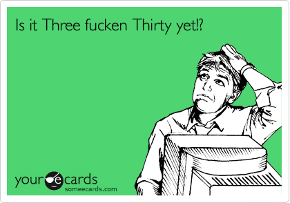 Is it Three fucken Thirty yet!?