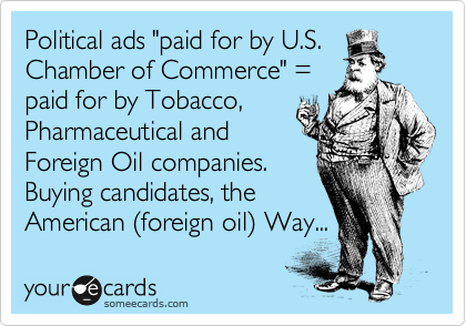 """Political ads """"paid for by U.S. Chamber of Commerce"""" =  paid for by Tobacco, Pharmaceutical and Foreign Oil companies.  Buying candidates, the   American %28foreign oil%29 Way..."""