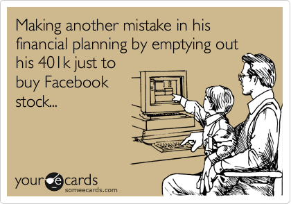 Making another mistake in his financial planning by emptying out his 401k just to buy Facebook stock...
