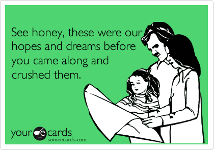 See honey, these were our hopes and dreams before you came along and crushed them.