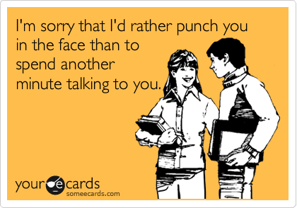 I'm sorry that I'd rather punch you in the face than to spend another minute talking to you.