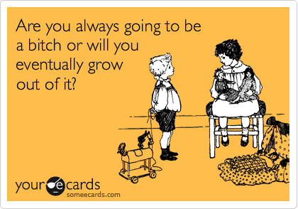 Are you always going to be  a bitch or will you eventually grow out of it?