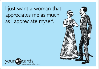 I just want a woman that appreciates me as much as I appreciate myself.
