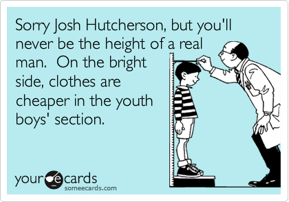 Sorry Josh Hutcherson, but you'll never be the height of a real man.  On the bright side, clothes are cheaper in the youth boys' section.