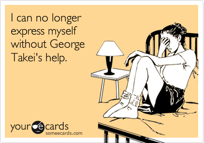 I can no longer express myself without George Takei's help.