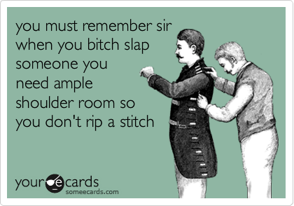 you must remember sir when you bitch slap someone you need ample shoulder room so you don't rip a stitch
