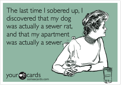 The last time I sobered up, I discovered that my dog was actually a sewer rat, and that my apartment was actually a sewer.