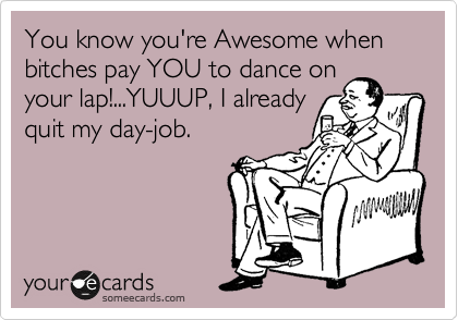 You know you're Awesome when bitches pay YOU to dance on your lap!...YUUUP, I already quit my day-job.
