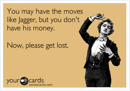 You may have the moves like Jagger, but you don't have his money.     Now, please get lost.