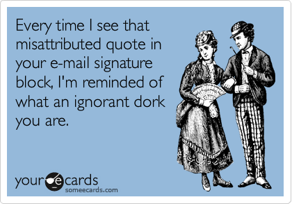 Every time I see that misattributed quote in your e-mail signature block, I'm reminded of what an ignorant dork you are.