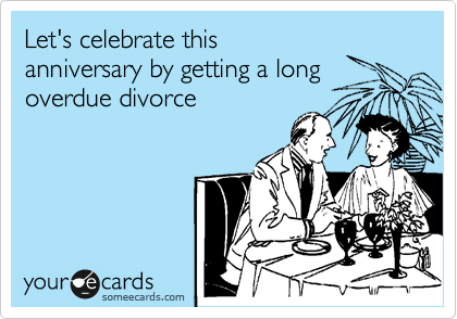 Let's celebrate this anniversary by getting a long overdue divorce