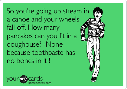 So you're going up stream in a canoe and your wheels fall off. How many pancakes can you fit in a doughouse? -None because toothpaste has no bones in it !