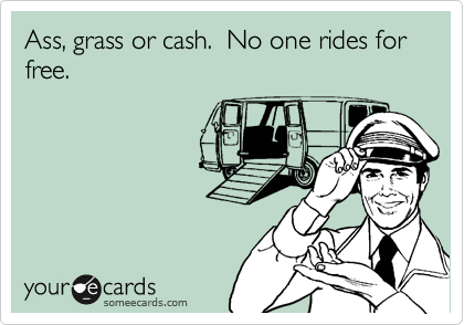 Ass, grass or cash.  No one rides for free.