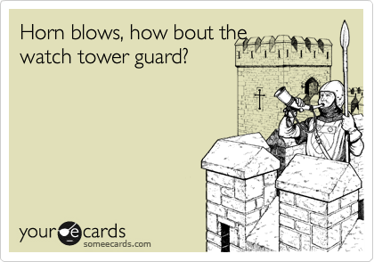 Horn blows, how bout the watch tower guard?