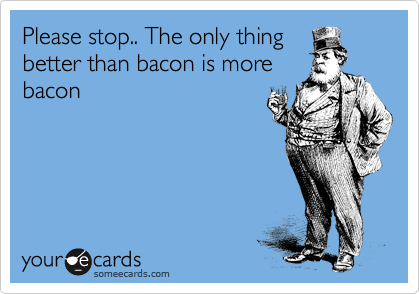 Please stop.. The only thing better than bacon is more bacon