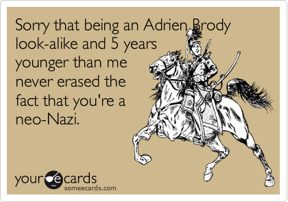 Sorry that being an Adrien Brody look-alike and 5 years younger than me never erased the fact that you're a neo-Nazi.