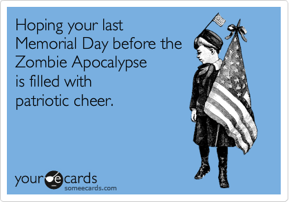 Hoping your last  Memorial Day before the Zombie Apocalypse  is filled with patriotic cheer.