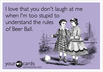 I love that you don't laugh at me when I'm too stupid to understand the rules of Beer Ball.