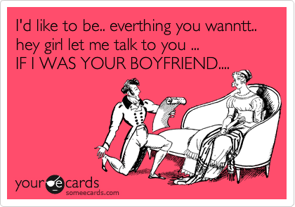 I'd like to be.. everthing you wanntt..  hey girl let me talk to you ...  IF I WAS YOUR BOYFRIEND....