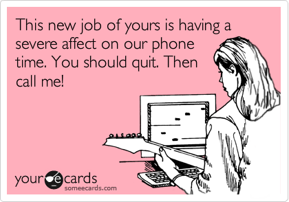 This new job of yours is having a severe affect on our phone time. You should quit. Then call me!
