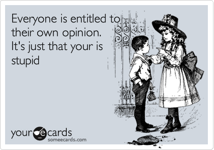 Everyone is entitled to their own opinion. It's just that your is stupid