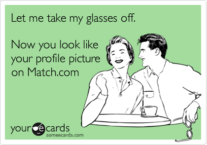 Let me take my glasses off.   Now you look like  your profile picture on Match.com