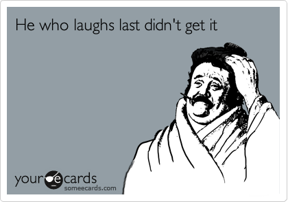 He who laughs last didn't get it