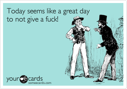 Today seems like a great day to not give a fuck!