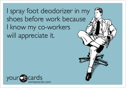 I spray foot deodorizer in my  shoes before work because  I know my co-workers will appreciate it.