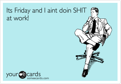 Its Friday and I aint doin SHIT at work!