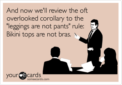 """And now we'll review the oft overlooked corollary to the """"leggings are not pants"""" rule:  Bikini tops are not bras."""
